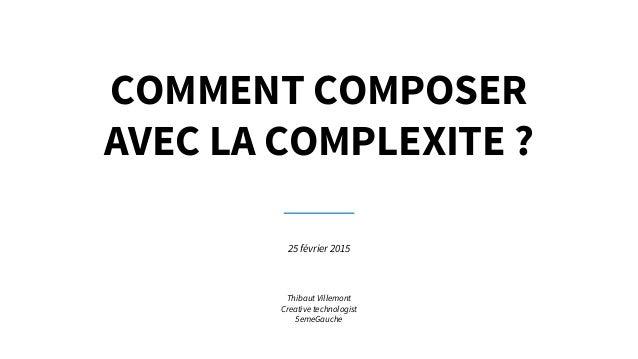 COMMENT COMPOSER AVEC LA COMPLEXITE ? 25 février 2015 Thibaut Villemont Creative technologist 5emeGauche