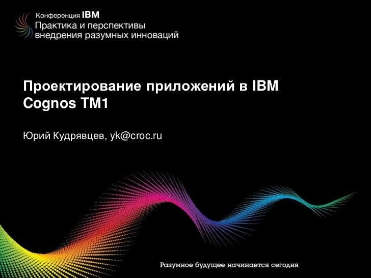 Проектирование приложений в IBM Cognos TM1<br />ЮрийКудрявцев, yk@croc.ru<br />