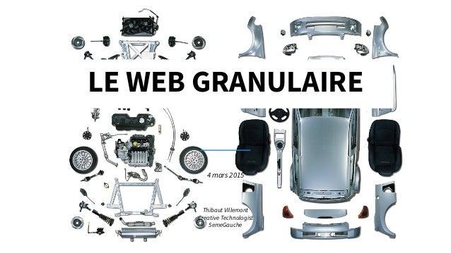 LE WEB GRANULAIRE 4 mars 2015 Thibaut Villemont Creative Technologist 5emeGauche