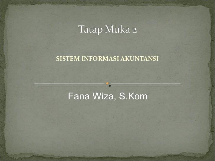 SISTEM INFORMASI AKUNTANSI  Fana Wiza, S.Kom