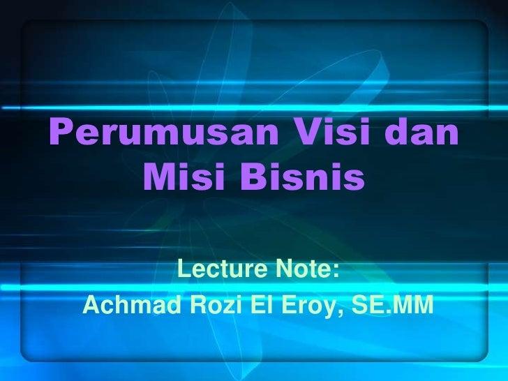 Perumusan Visi dan Misi Bisnis<br />Lecture Note:<br />Achmad Rozi El Eroy, SE.MM<br />