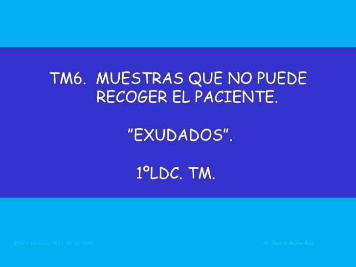 """TM6.  MUESTRAS QUE NO PUEDE   RECOGER EL PACIENTE.  """"EXUDADOS"""". 1ºLDC. TM.  <ul><li>[1]  TG6 Exudados.  LDC1.  IES JFC 20..."""