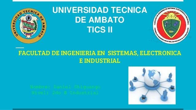UNIVERSIDAD TECNICA DE AMBATO TICS II FACULTAD DE INGENIERIA EN SISTEMAS, ELECTRONICA E INDUSTRIAL Nombre: Daniel Shiguang...