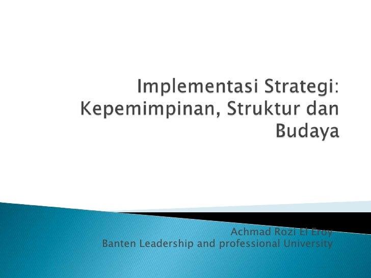 ImplementasiStrategi:Kepemimpinan, StrukturdanBudaya<br />Achmad Rozi El Eroy<br />Banten Leadership and professional Univ...