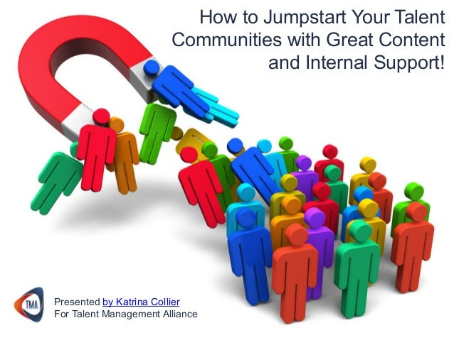 How to Jumpstart Your Talent Communities with Great Content and Internal Support! Presented by Katrina Collier For Talent ...