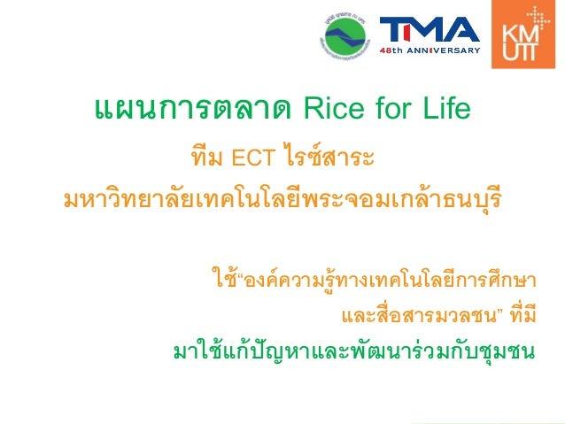 """แผนการตลาด Rice for Life  ทีม ECT ไรซ์สาระ  มหาวิทยาลัยเทคโนโลยีพระจอมเกล้าธนบุรี  ใช้""""องค์ความรู้ทางเทคโนโลยีการศึกษา  แล..."""