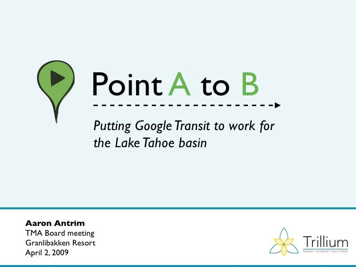 Point A to B                   Putting Google Transit to work for                   the Lake Tahoe basin     Aaron Antrim ...