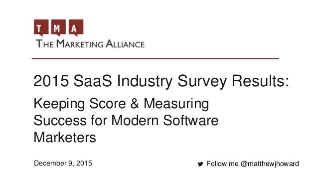 2015 SaaS Industry Survey Results: Follow me @matthewjhoward Keeping Score & Measuring Success for Modern Software Markete...