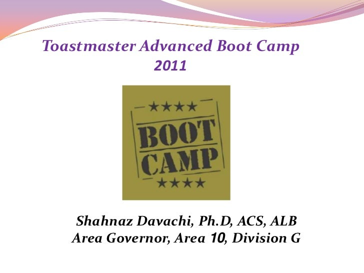 Toastmaster Advanced Boot Camp 2011<br />Shahnaz Davachi, Ph.D, ACS, ALB<br />Area Governor, Area 10, Division G<br />