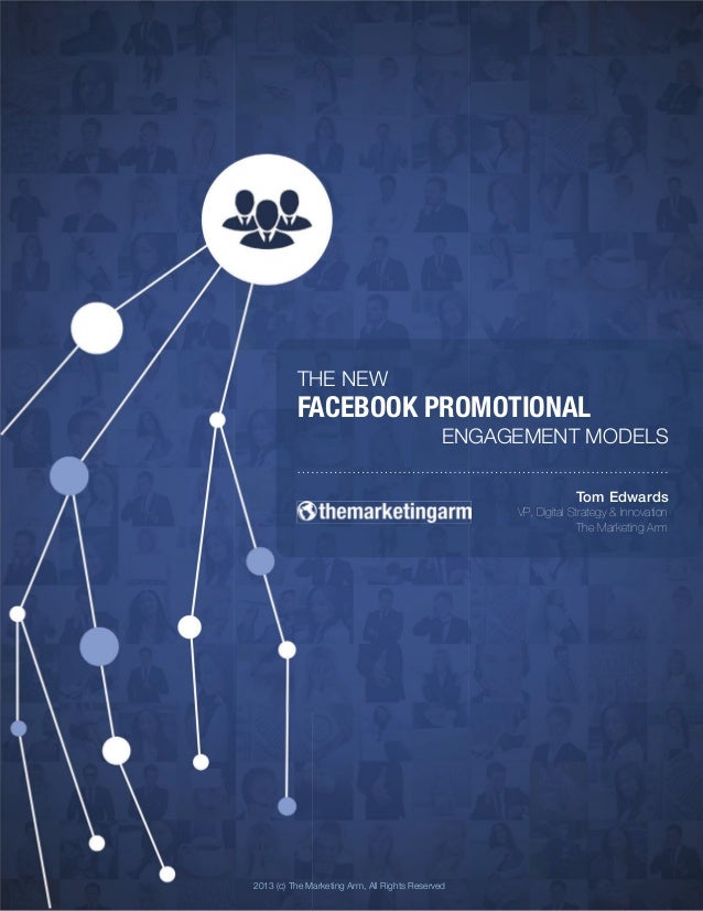 THE NEW! FACEBOOK PROMOTIONAL! ENGAGEMENT MODELS! 2013 (c) The Marketing Arm, All Rights Reserved! Tom Edwards! VP, Digita...