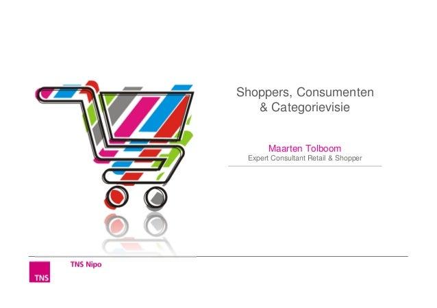 Shoppers, Consumenten   & Categorievisie       Maarten Tolboom Expert Consultant Retail & Shopper