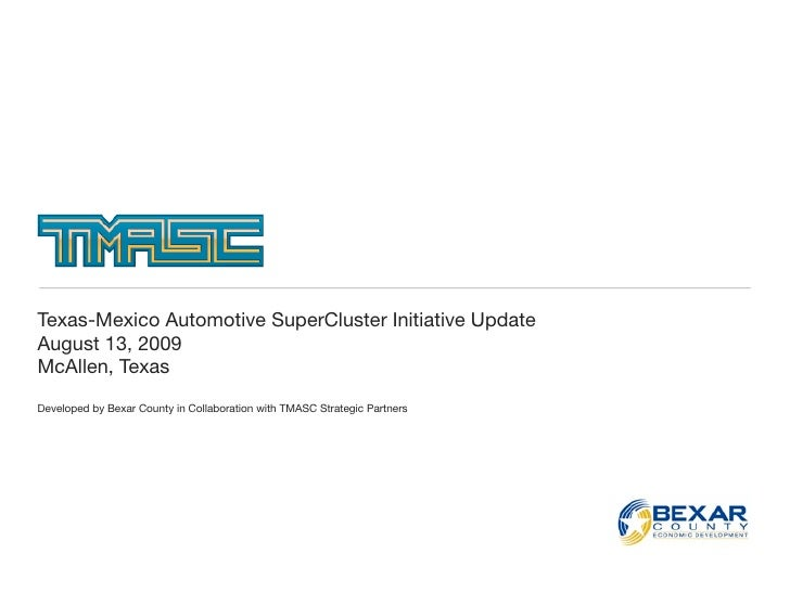 Texas-Mexico Automotive SuperCluster Initiative Update August 13, 2009 McAllen, Texas Developed by Bexar County in Collabo...