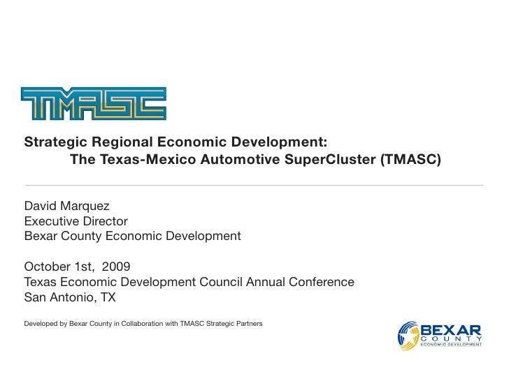 Strategic Regional Economic Development:   The Texas-Mexico Automotive SuperCluster (TMASC)   David Marquez Executive Di...