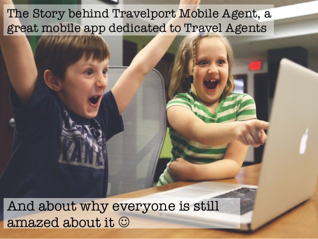 The Story behind Travelport Mobile Agent, a great mobile app dedicated to Travel Agents And about why everyone is still am...