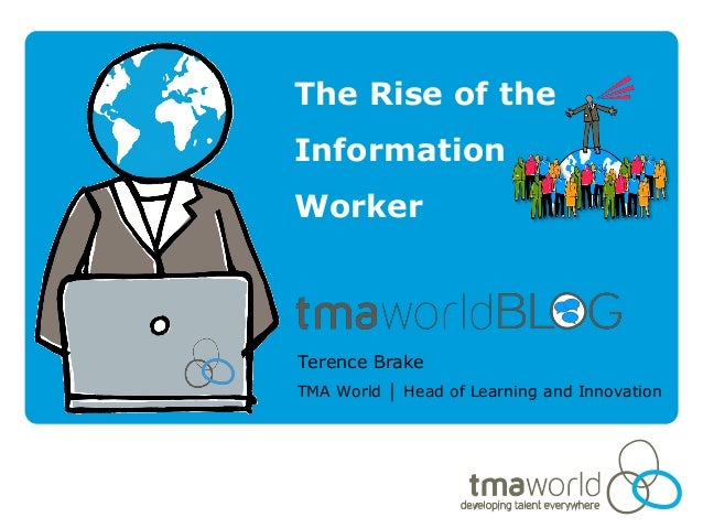 The Rise of theInformationWorkerTerence BrakeTMA World │ Head of Learning and Innovation
