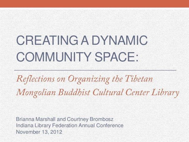 CREATING A DYNAMICCOMMUNITY SPACE:Brianna Marshall and Courtney BromboszIndiana Library Federation Annual ConferenceNovemb...