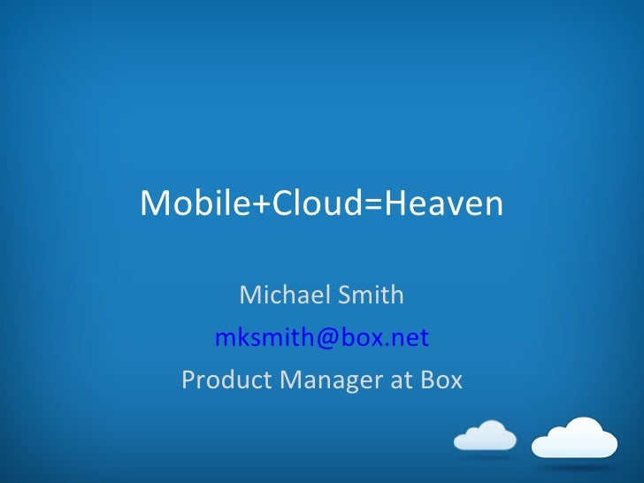 Mobile+Cloud=Heaven Michael Smith [email_address] Product Manager at Box