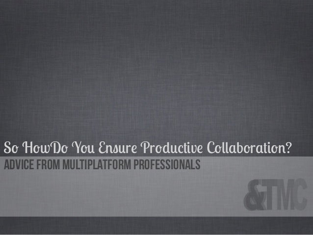 So HowDo You Ensure Productive Collaboration?Advice from Multiplatform Professionals