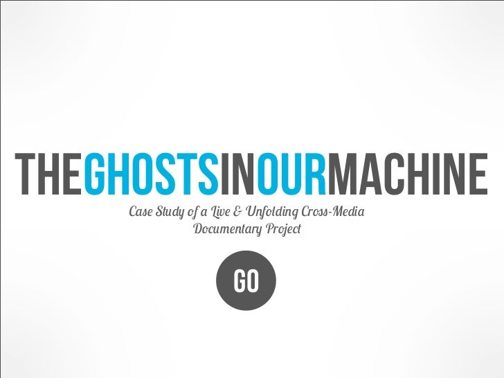 Theghostsinourmachine     Case Study of a Live & Unfolding Cross-Media                 Documentary Project                ...