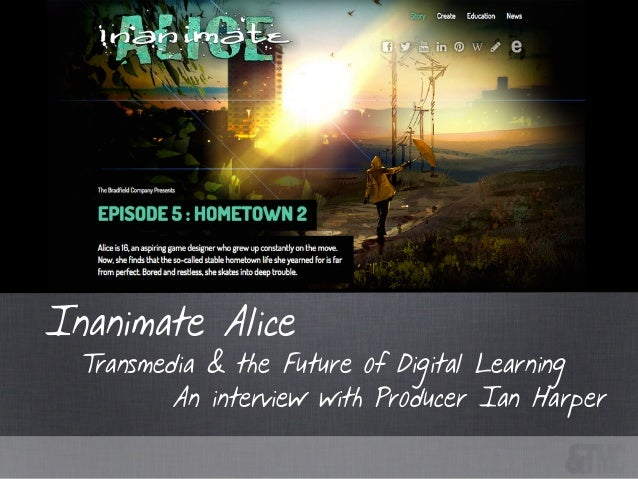 Transmedia & the Future of Digital Learning Inanimate Alice An interview with Producer Ian Harper