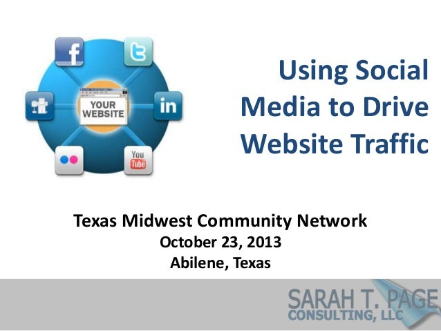 Using Social Media to Drive Website Traffic Texas Midwest Community Network October 23, 2013 Abilene, Texas