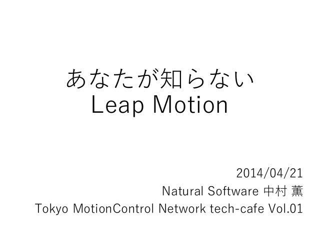 あなたが知らない Leap Motion 2014/04/21 Natural Software 中村 薫 Tokyo MotionControl Network tech-cafe Vol.01