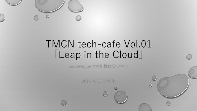 TMCN tech-cafe Vol.01 「Leap in the Cloud」 LeapMotionの可能性は雲の中に 2014/4/23 初音玲
