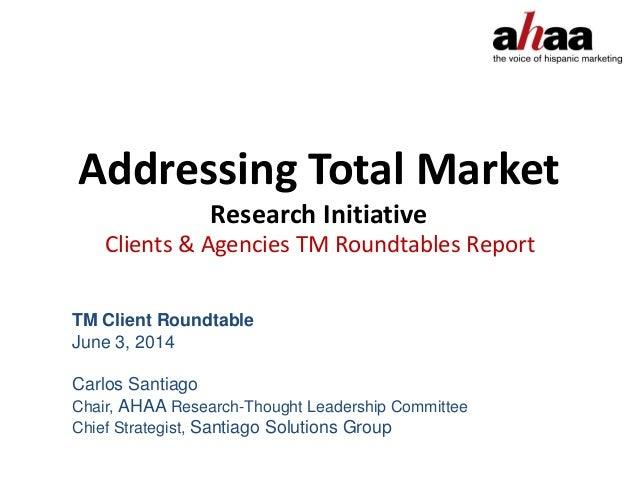 Addressing Total Market Research Initiative Clients & Agencies TM Roundtables Report TM Client Roundtable June 3, 2014 Car...