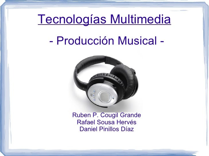 Tecnologías Multimedia - Producción Musical - Ruben P. Cougil Grande Rafael Sousa Hervés Daniel Pinillos Díaz