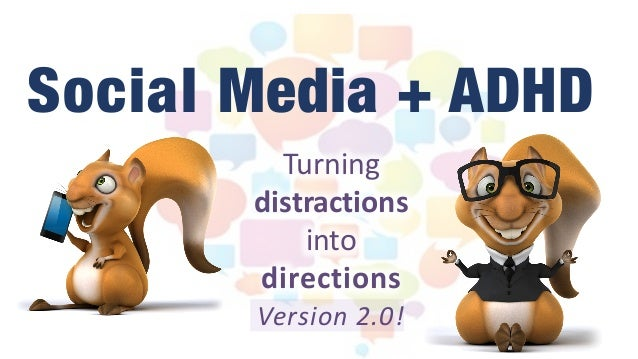 Turning		 distractions		 into		 directions Version	2.0! Social Media + ADHD