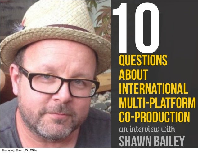 questions about International Multi-Platform Co-Production an interview with Shawn Bailey 10 Thursday, March 27, 2014
