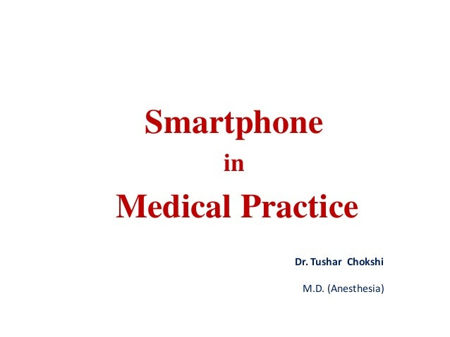 Smartphone in Medical Practice Dr. Tushar Chokshi M.D. (Anesthesia)
