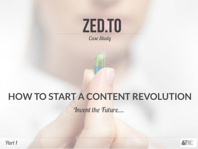 Zed.TOCase Study HOW TO START A CONTENT REVOLUTION Invent the Future.... Part 1