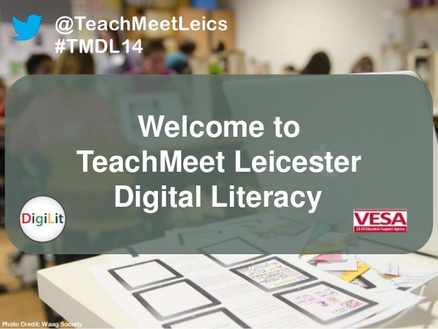 Welcome to TeachMeet Leicester Digital Literacy @TeachMeetLeics #TMDL14 Photo Credit: Waag Society