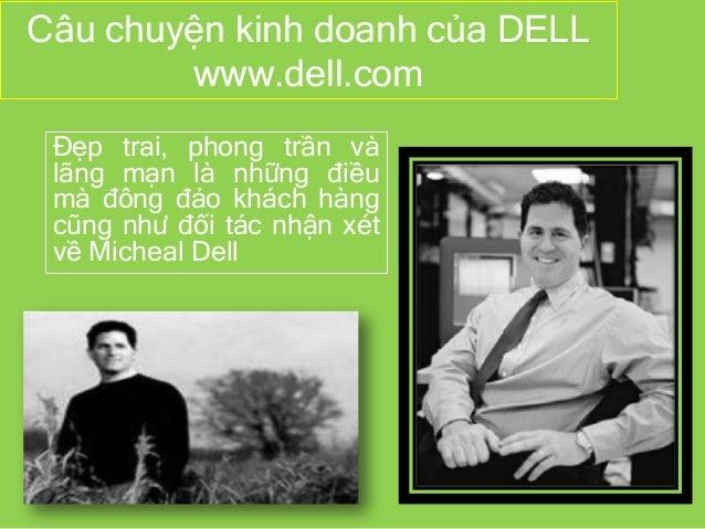 Câu chuyện kinh doanh của DELL www.dell.com Đẹp trai, phong trần và lãng mạn là những điều mà đông đảo khách hàng cũng như...