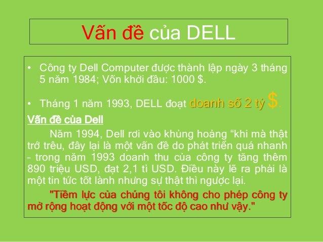 Vấn đề của DELL • Công ty Dell Computer được thành lập ngày 3 tháng 5 năm 1984; Vốn khởi đầu: 1000 $. • Tháng 1 năm 1993, ...