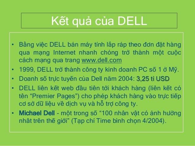 Kết quả của DELL • Bằng việc DELL bán máy tính lắp ráp theo đơn đặt hàng qua mạng Internet nhanh chóng trở thành một cuộc ...