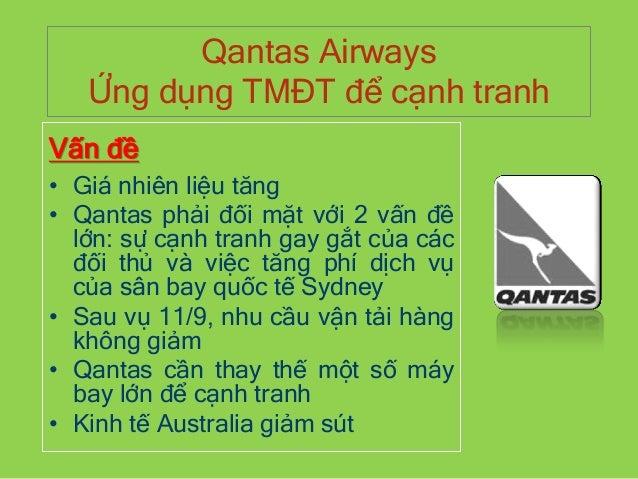 Qantas Airways Ứng dụng TMĐT để cạnh tranh Vấn đề • Giá nhiên liệu tăng • Qantas phải đối mặt với 2 vấn đề lớn: sự cạnh tr...