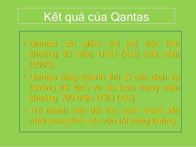 Kết quả của Qantas • Qantas cắt giảm chí phí ước tính khoảng 85 triệu USD (AU) mỗi năm (2003) • Qantas tăng doanh thu từ c...