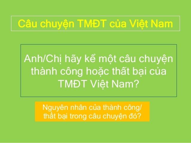 Câu chuyện TMĐT của Việt Nam Anh/Chị hãy kể một câu chuyện thành công hoặc thất bại của TMĐT Việt Nam? Nguyên nhân của thà...