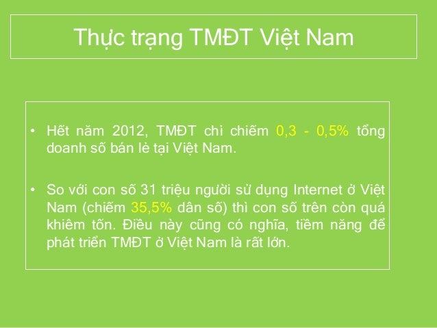 Thực trạng TMĐT Việt Nam • Hết năm 2012, TMĐT chỉ chiếm 0,3 - 0,5% tổng doanh số bán lẻ tại Việt Nam. • So với con số 31 t...
