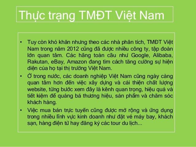 Thực trạng TMĐT Việt Nam • Tuy còn khó khăn nhưng theo các nhà phân tích, TMĐT Việt Nam trong năm 2012 cũng đã được nhiều ...