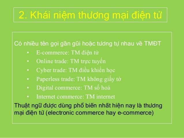 2. Khái niệm thương mại điện tử Có nhiều tên gọi gần gũi hoặc tương tự nhau về TMĐT • E-commerce: TM điện tử • Online trad...