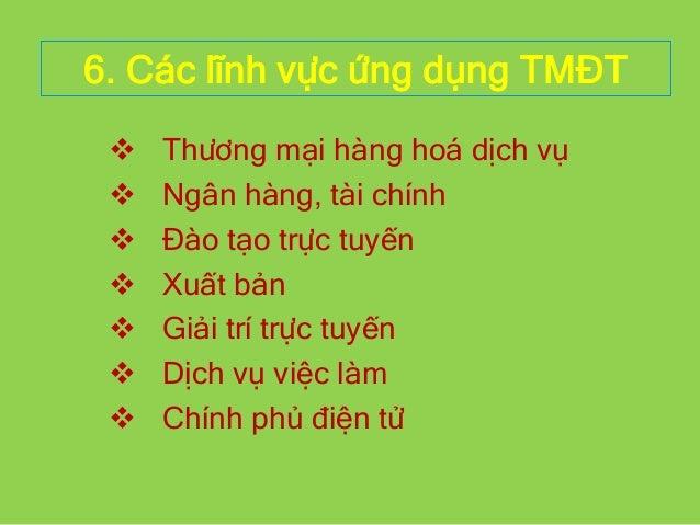 6. Các lĩnh vực ứng dụng TMĐT  Thương mại hàng hoá dịch vụ  Ngân hàng, tài chính  Đào tạo trực tuyến  Xuất bản  Giải ...
