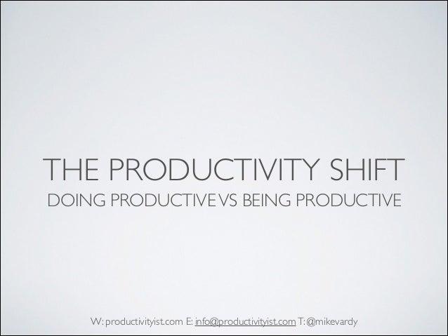 THE PRODUCTIVITY SHIFT DOING PRODUCTIVE VS BEING PRODUCTIVE  W: productivityist.com E: info@productivityist.com T: @mikeva...