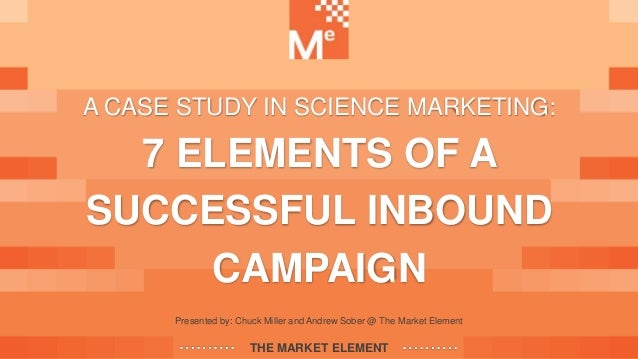 Presented by: Chuck Miller and Andrew Sober @ The Market Element THE MARKET ELEMENT A CASE STUDY IN SCIENCE MARKETING: 7 E...