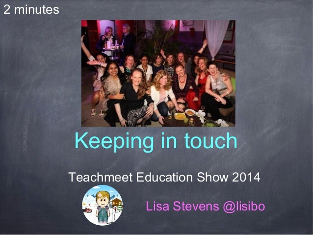 Keeping in touch Teachmeet Education Show 2014 Lisa Stevens @lisibo 2 minutes