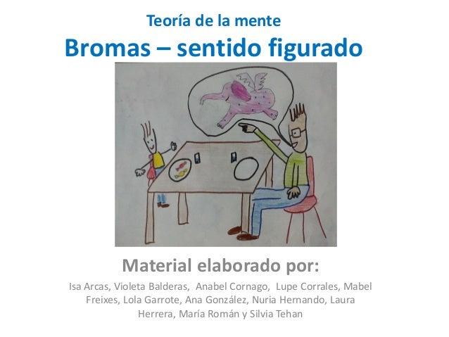 Teoría de la mente Bromas – sentido figurado Material elaborado por: Isa Arcas, Violeta Balderas, Anabel Cornago, Lupe Cor...
