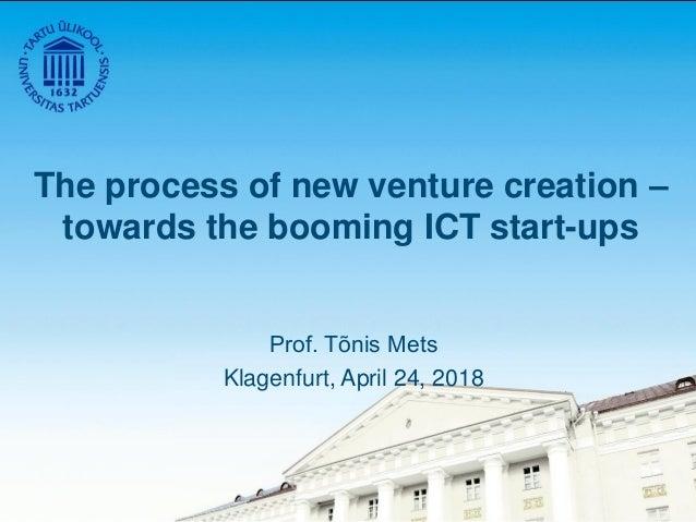 The process of new venture creation – towards the booming ICT start-ups Prof. Tõnis Mets Klagenfurt, April 24, 2018