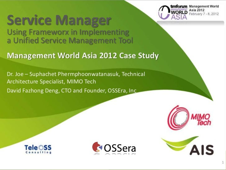 Service ManagerUsing Frameworx in Implementinga Unified Service Management ToolManagement World Asia 2012 Case StudyDr. Jo...